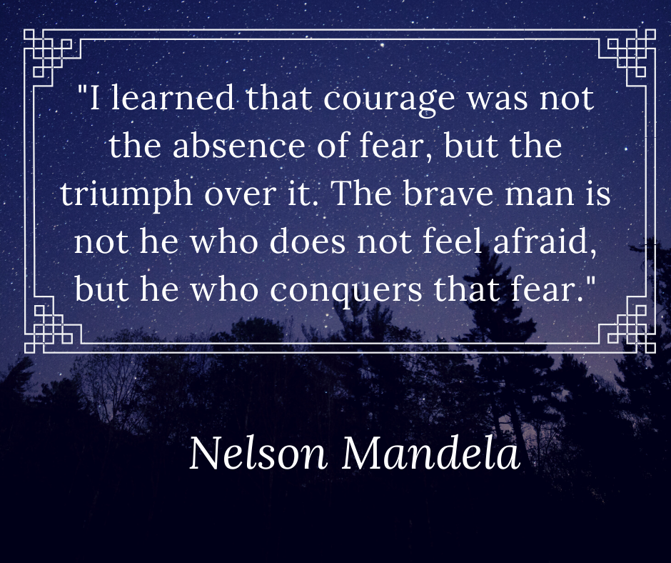 _I learned that courage was not the absence of fear, but the triumph over it. The brave man is not he who does not feel afraid, but he who conquers that fear. (1)